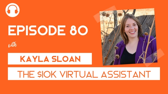 Episode 80: The $10K Virtual Assistant with Kayla Sloan